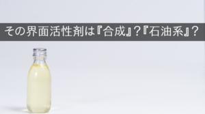 その界面活性剤は『合成』?『石油系』?