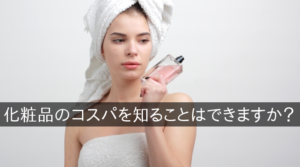 化粧品のコスパを知ることはできますか?
